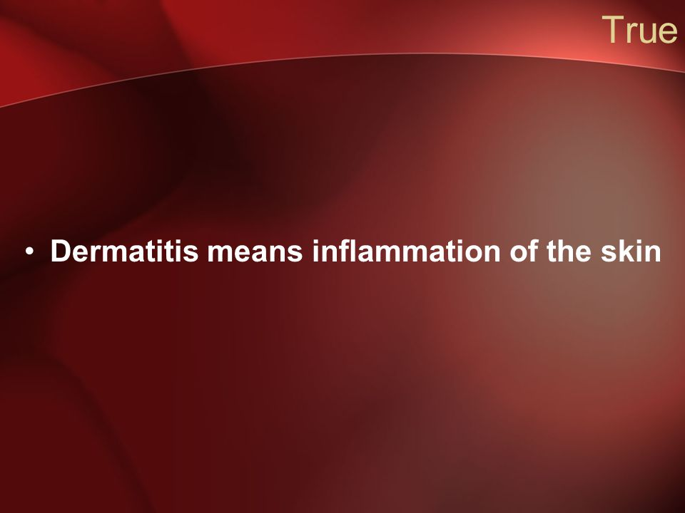 True Dermatitis means inflammation of the skin