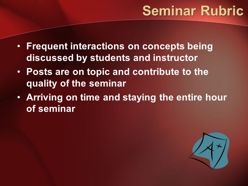 Seminar Rubric Frequent interactions on concepts being discussed by students and instructor Posts are on topic and contribute to the quality of the se