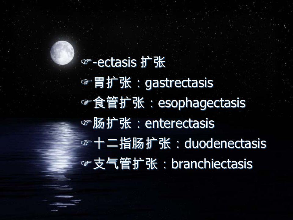 F-ectasis 扩张 F 胃扩张: gastrectasis F 食管扩张: esophagectasis F 肠扩张: enterectasis F 十二指肠扩张: duodenectasis F 支气管扩张: branchiectasis F-ectasis 扩张 F 胃扩张: gastrectasis F 食管扩张: esophagectasis F 肠扩张: enterectasis F 十二指肠扩张: duodenectasis F 支气管扩张: branchiectasis