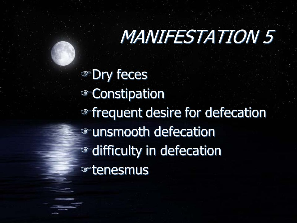 MANIFESTATION 5 FDry feces FConstipation Ffrequent desire for defecation Funsmooth defecation Fdifficulty in defecation Ftenesmus FDry feces FConstipation Ffrequent desire for defecation Funsmooth defecation Fdifficulty in defecation Ftenesmus