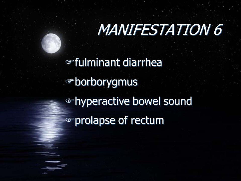 MANIFESTATION 6 Ffulminant diarrhea Fborborygmus Fhyperactive bowel sound Fprolapse of rectum Ffulminant diarrhea Fborborygmus Fhyperactive bowel sound Fprolapse of rectum