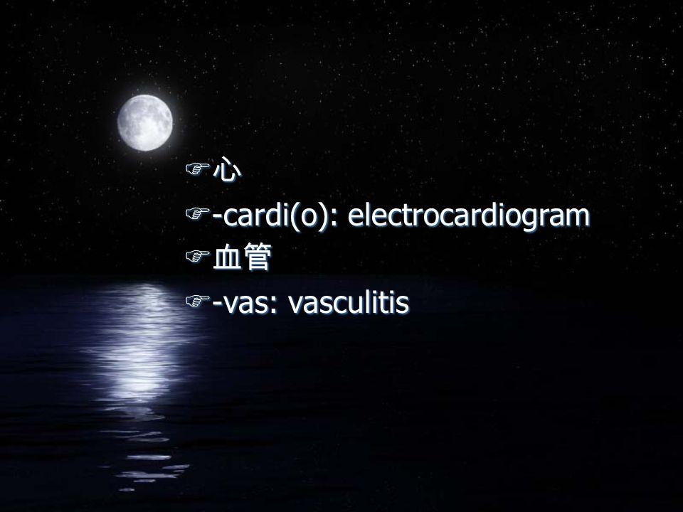 F 心 F-cardi(o): electrocardiogram F 血管 F-vas: vasculitis F 心 F-cardi(o): electrocardiogram F 血管 F-vas: vasculitis