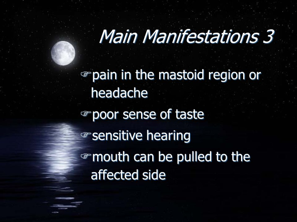 Main Manifestations 3 Fpain in the mastoid region or headache Fpoor sense of taste Fsensitive hearing Fmouth can be pulled to the affected side Fpain in the mastoid region or headache Fpoor sense of taste Fsensitive hearing Fmouth can be pulled to the affected side