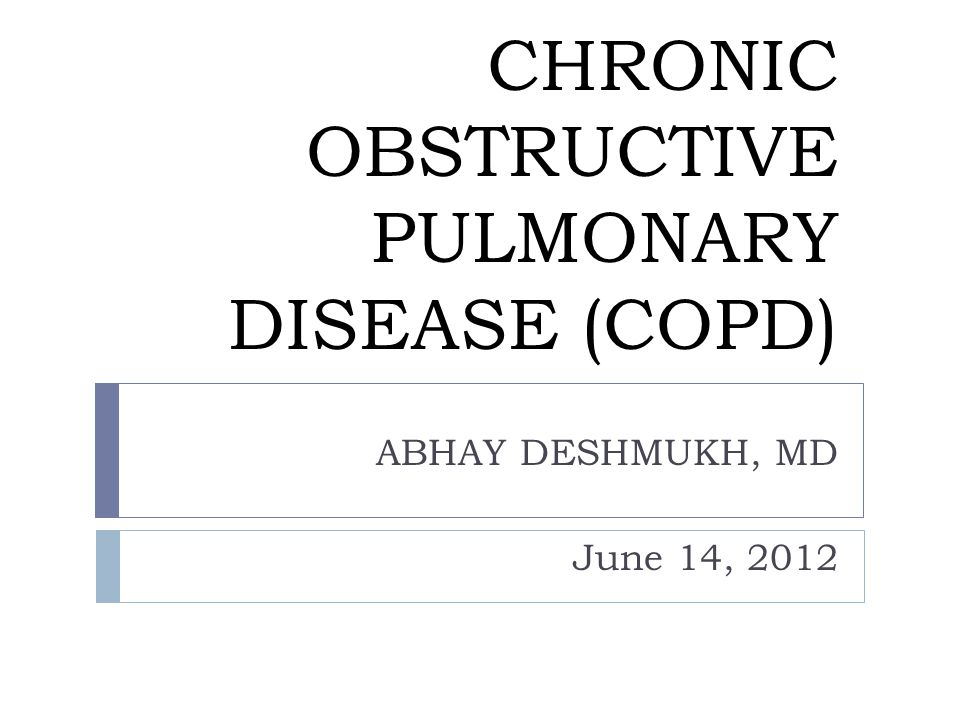 CHRONIC OBSTRUCTIVE PULMONARY DISEASE (COPD) ABHAY DESHMUKH, MD June 14, 2012