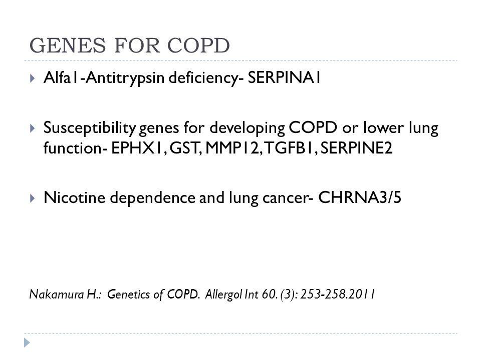 GENES FOR COPD  Alfa1-Antitrypsin deficiency- SERPINA1  Susceptibility genes for developing COPD or lower lung function- EPHX1, GST, MMP12, TGFB1, SERPINE2  Nicotine dependence and lung cancer- CHRNA3/5 Nakamura H.: Genetics of COPD.