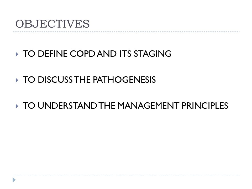 OBJECTIVES  TO DEFINE COPD AND ITS STAGING  TO DISCUSS THE PATHOGENESIS  TO UNDERSTAND THE MANAGEMENT PRINCIPLES