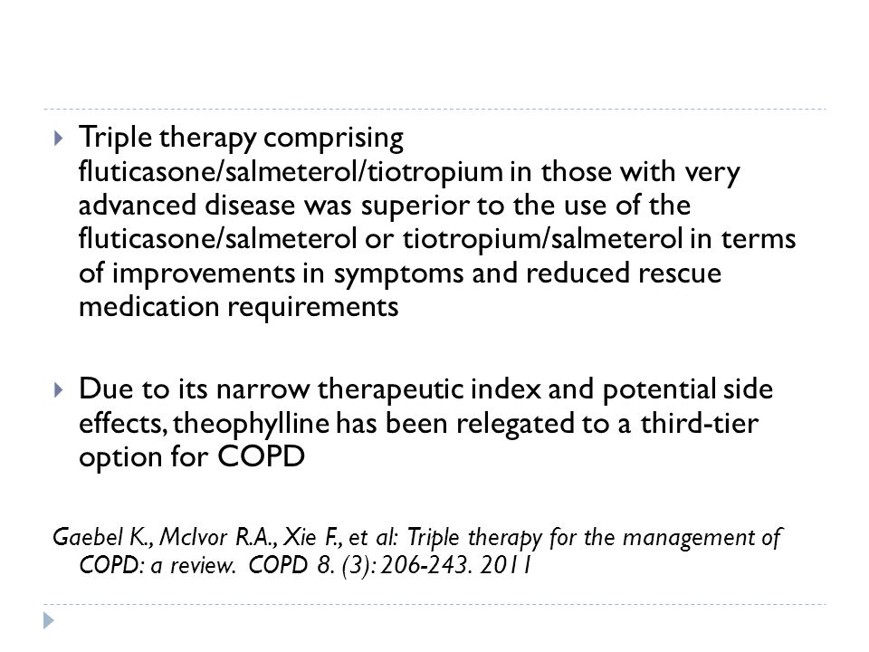  Triple therapy comprising fluticasone/salmeterol/tiotropium in those with very advanced disease was superior to the use of the fluticasone/salmeterol or tiotropium/salmeterol in terms of improvements in symptoms and reduced rescue medication requirements  Due to its narrow therapeutic index and potential side effects, theophylline has been relegated to a third-tier option for COPD Gaebel K., McIvor R.A., Xie F., et al: Triple therapy for the management of COPD: a review.