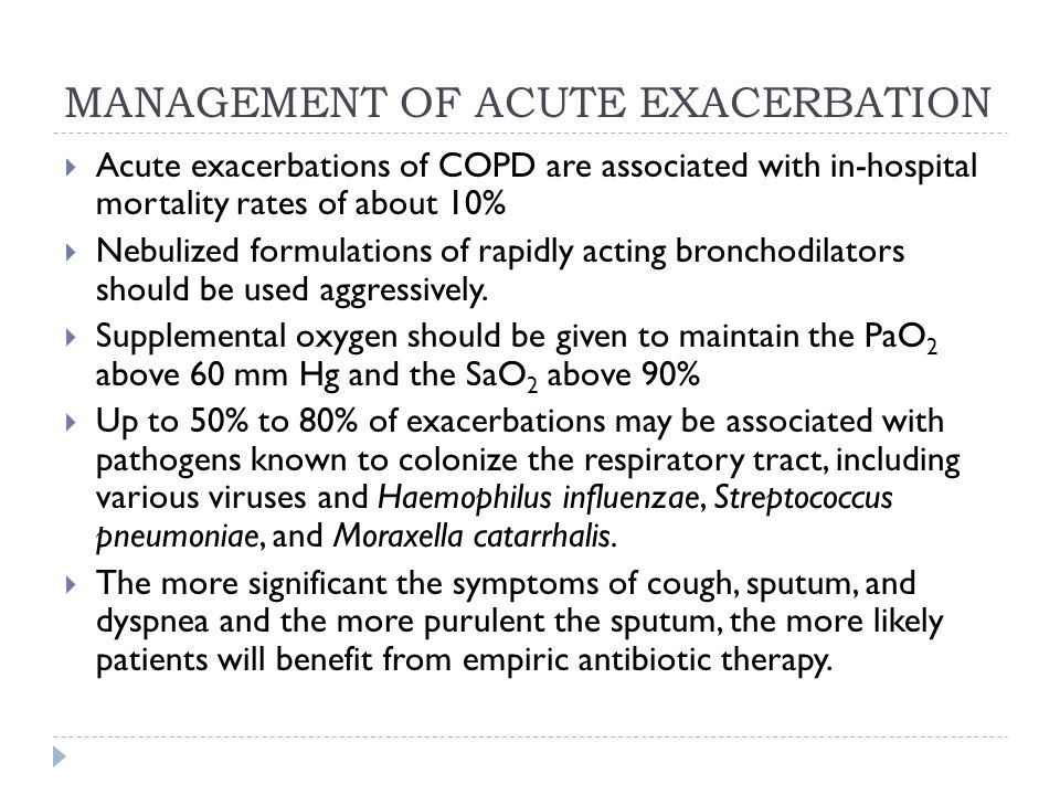 MANAGEMENT OF ACUTE EXACERBATION  Acute exacerbations of COPD are associated with in-hospital mortality rates of about 10%  Nebulized formulations of rapidly acting bronchodilators should be used aggressively.
