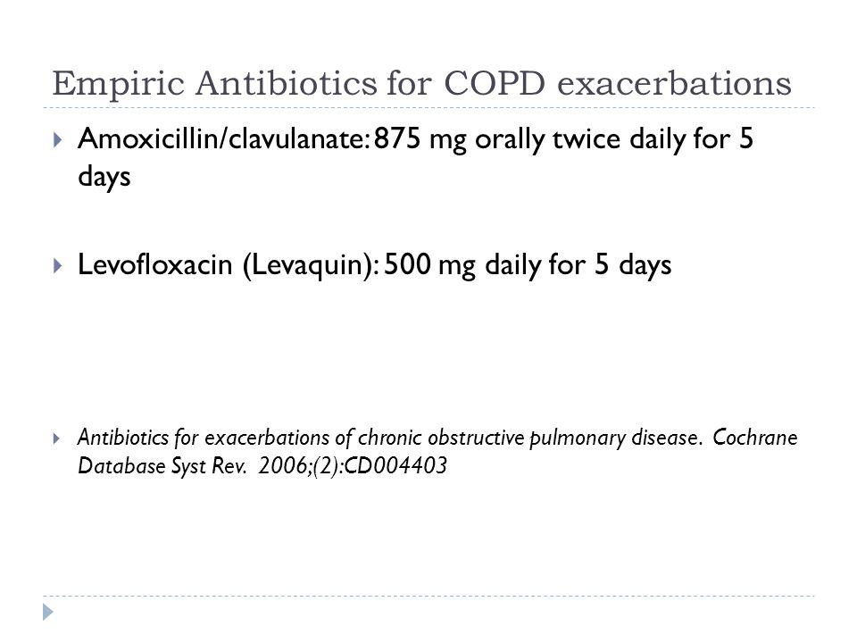 Empiric Antibiotics for COPD exacerbations  Amoxicillin/clavulanate: 875 mg orally twice daily for 5 days  Levofloxacin (Levaquin): 500 mg daily for