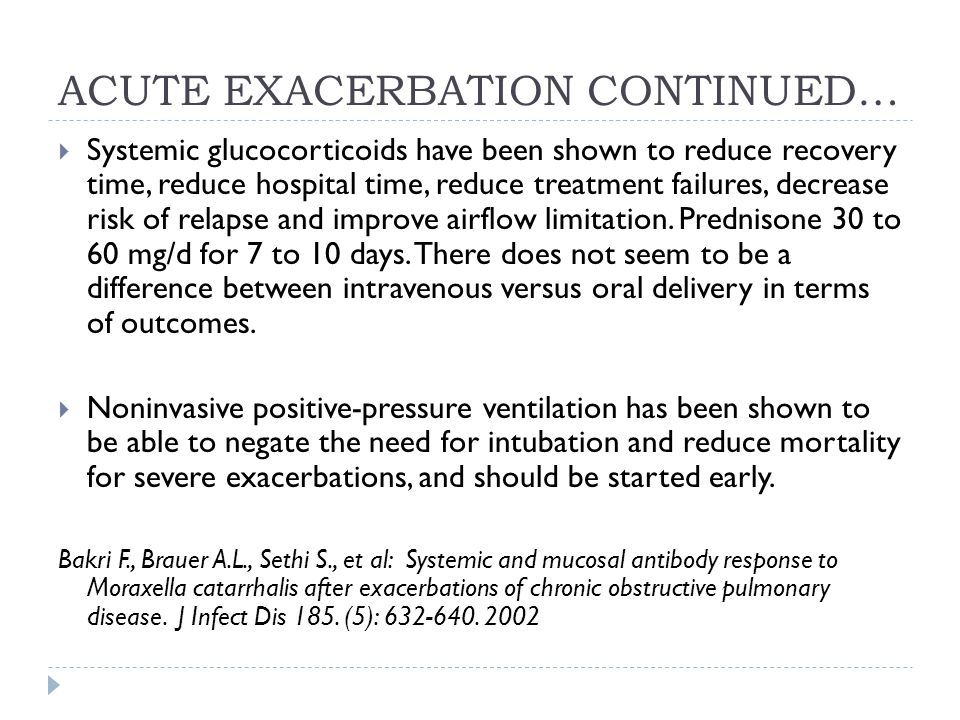 ACUTE EXACERBATION CONTINUED…  Systemic glucocorticoids have been shown to reduce recovery time, reduce hospital time, reduce treatment failures, decrease risk of relapse and improve airflow limitation.