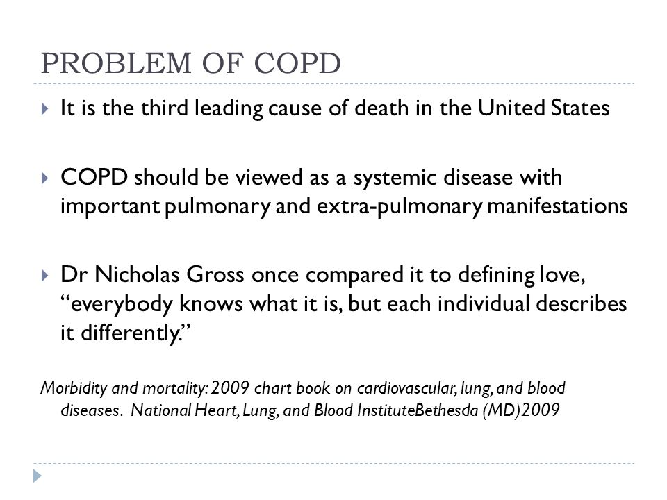 PROBLEM OF COPD  It is the third leading cause of death in the United States  COPD should be viewed as a systemic disease with important pulmonary a
