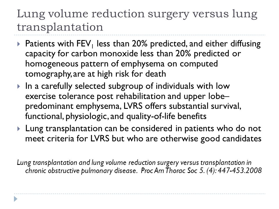 Lung volume reduction surgery versus lung transplantation  Patients with FEV 1 less than 20% predicted, and either diffusing capacity for carbon monoxide less than 20% predicted or homogeneous pattern of emphysema on computed tomography, are at high risk for death  In a carefully selected subgroup of individuals with low exercise tolerance post rehabilitation and upper lobe– predominant emphysema, LVRS offers substantial survival, functional, physiologic, and quality-of-life benefits  Lung transplantation can be considered in patients who do not meet criteria for LVRS but who are otherwise good candidates Lung transplantation and lung volume reduction surgery versus transplantation in chronic obstructive pulmonary disease.