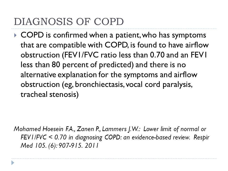 DIAGNOSIS OF COPD  COPD is confirmed when a patient, who has symptoms that are compatible with COPD, is found to have airflow obstruction (FEV1/FVC ratio less than 0.70 and an FEV1 less than 80 percent of predicted) and there is no alternative explanation for the symptoms and airflow obstruction (eg, bronchiectasis, vocal cord paralysis, tracheal stenosis) Mohamed Hoesein F.A., Zanen P., Lammers J.W.: Lower limit of normal or FEV1/FVC < 0.70 in diagnosing COPD: an evidence-based review.