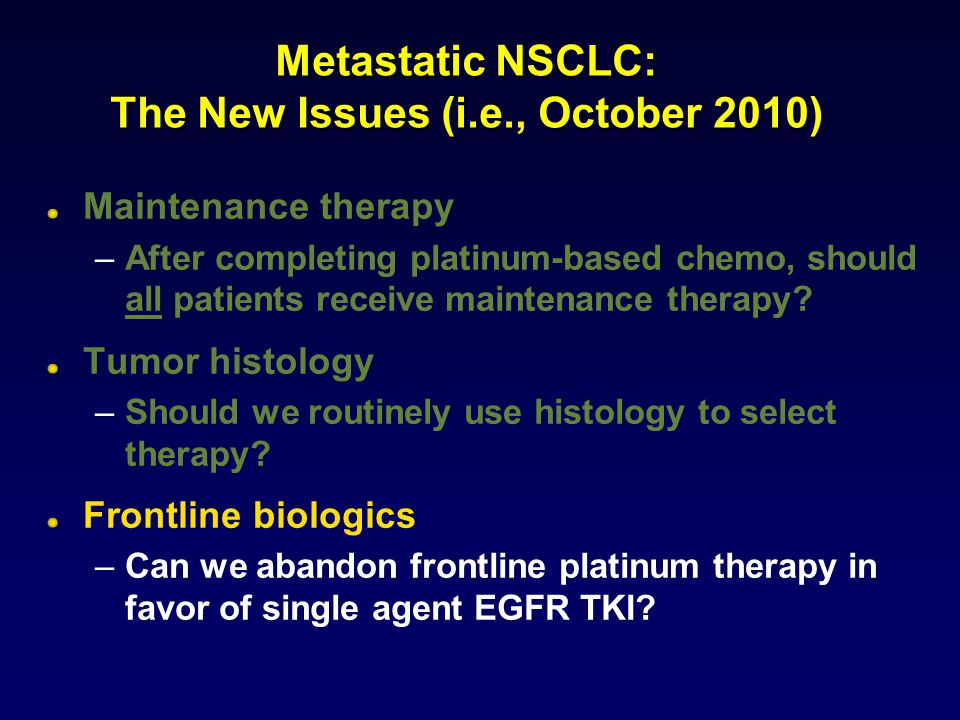 Metastatic NSCLC: The New Issues (i.e., October 2010) Maintenance therapy –After completing platinum-based chemo, should all patients receive maintenance therapy.