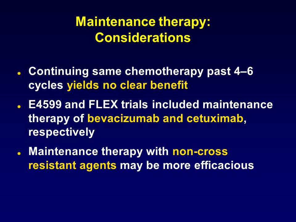 Maintenance therapy: Considerations Continuing same chemotherapy past 4–6 cycles yields no clear benefit E4599 and FLEX trials included maintenance therapy of bevacizumab and cetuximab, respectively Maintenance therapy with non-cross resistant agents may be more efficacious