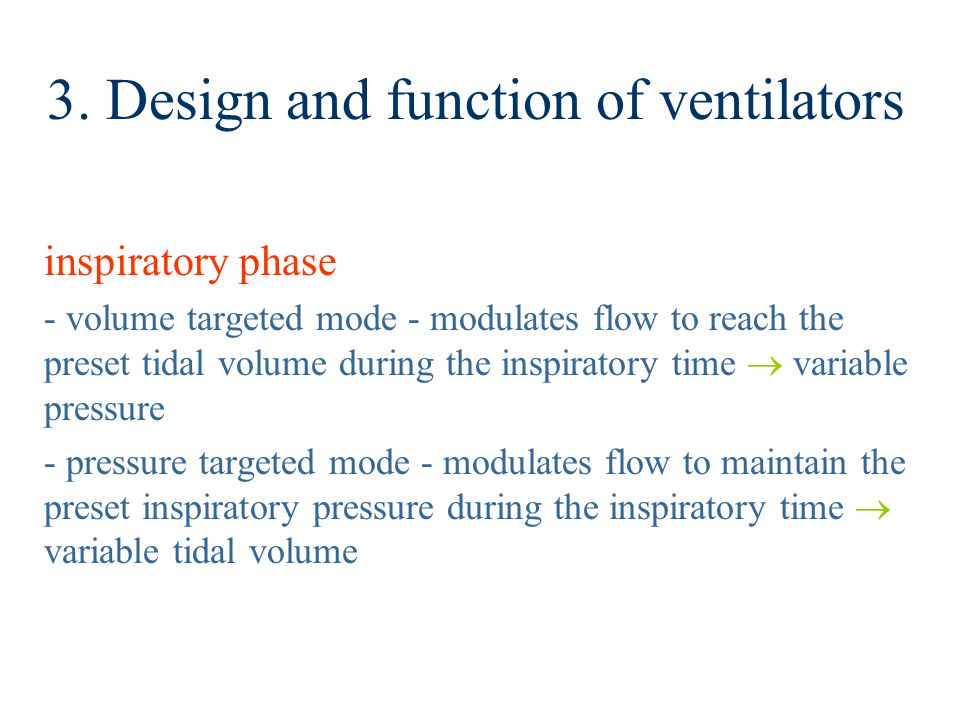 3. Design and function of ventilators inspiratory phase - volume targeted mode - modulates flow to reach the preset tidal volume during the inspirator