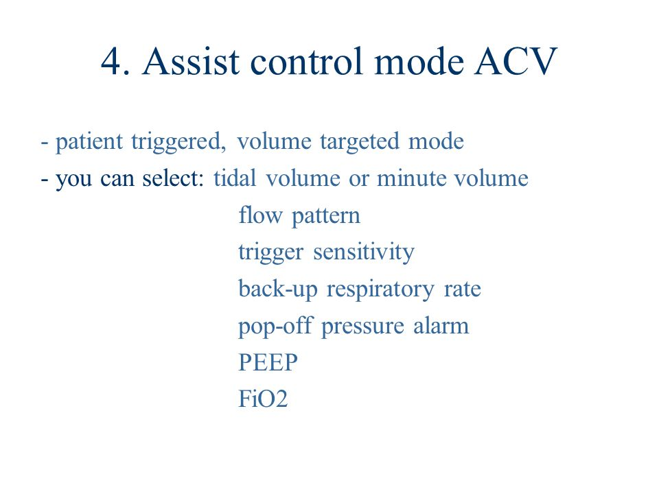 4. Assist control mode ACV - patient triggered, volume targeted mode - you can select: tidal volume or minute volume flow pattern trigger sensitivity