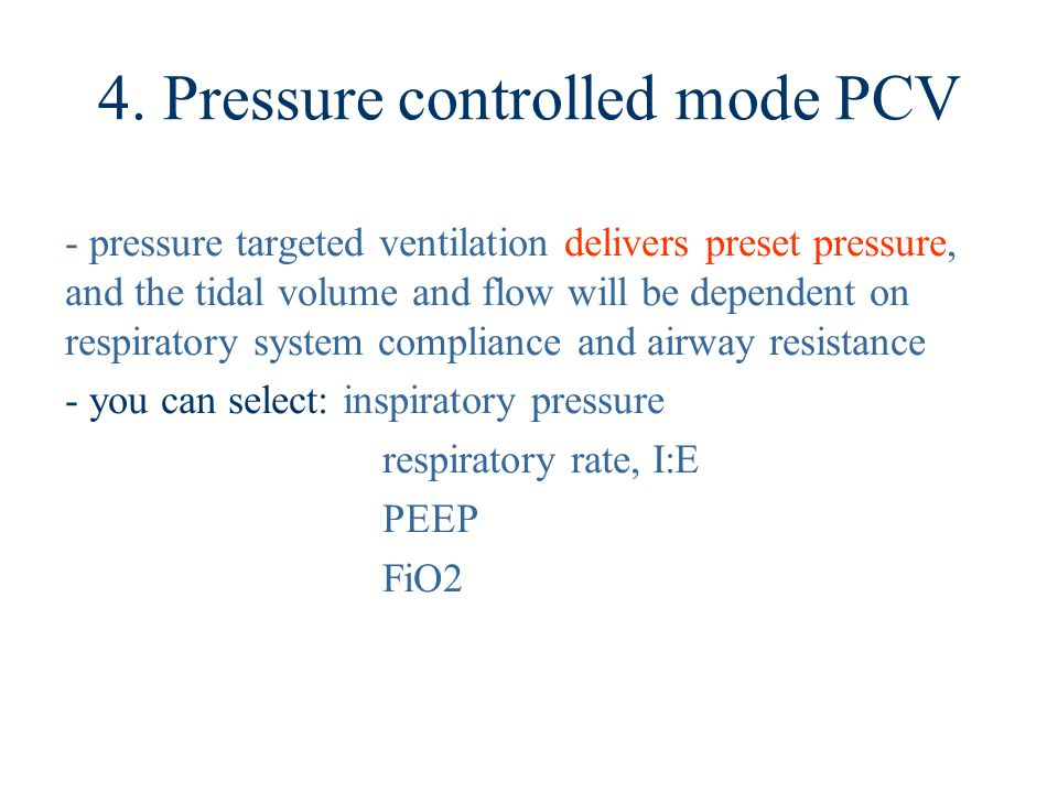 4. Pressure controlled mode PCV - pressure targeted ventilation delivers preset pressure, and the tidal volume and flow will be dependent on respirato