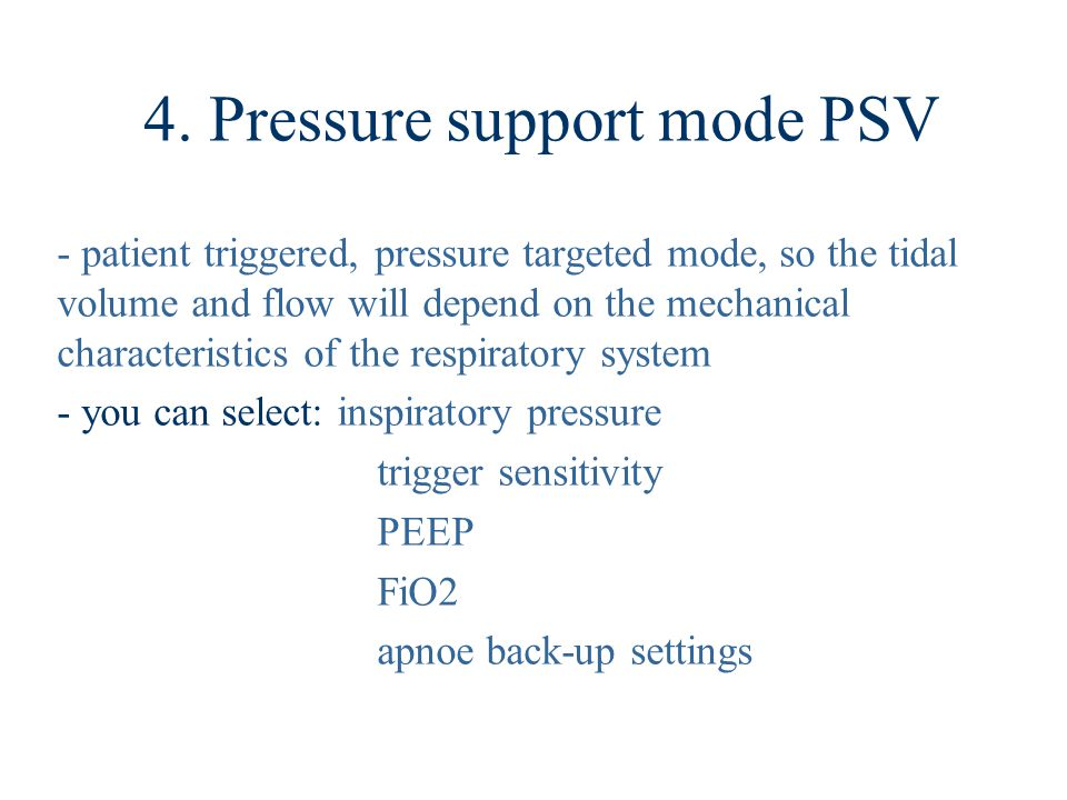 4. Pressure support mode PSV - patient triggered, pressure targeted mode, so the tidal volume and flow will depend on the mechanical characteristics o