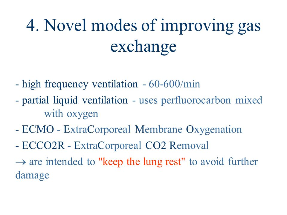 4. Novel modes of improving gas exchange - high frequency ventilation - 60-600/min - partial liquid ventilation - uses perfluorocarbon mixed with oxyg