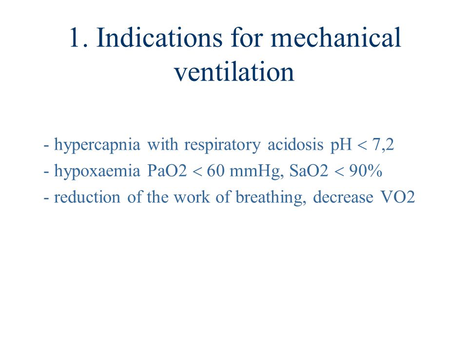 1. Indications for mechanical ventilation - hypercapnia with respiratory acidosis pH  7,2 - hypoxaemia PaO2  60 mmHg, SaO2  90% - reduction of the