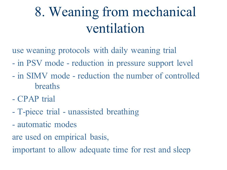8. Weaning from mechanical ventilation use weaning protocols with daily weaning trial - in PSV mode - reduction in pressure support level - in SIMV mo