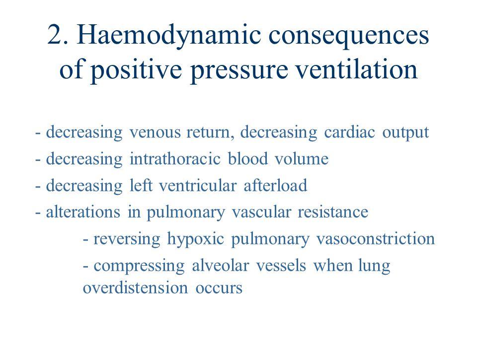 2. Haemodynamic consequences of positive pressure ventilation - decreasing venous return, decreasing cardiac output - decreasing intrathoracic blood v