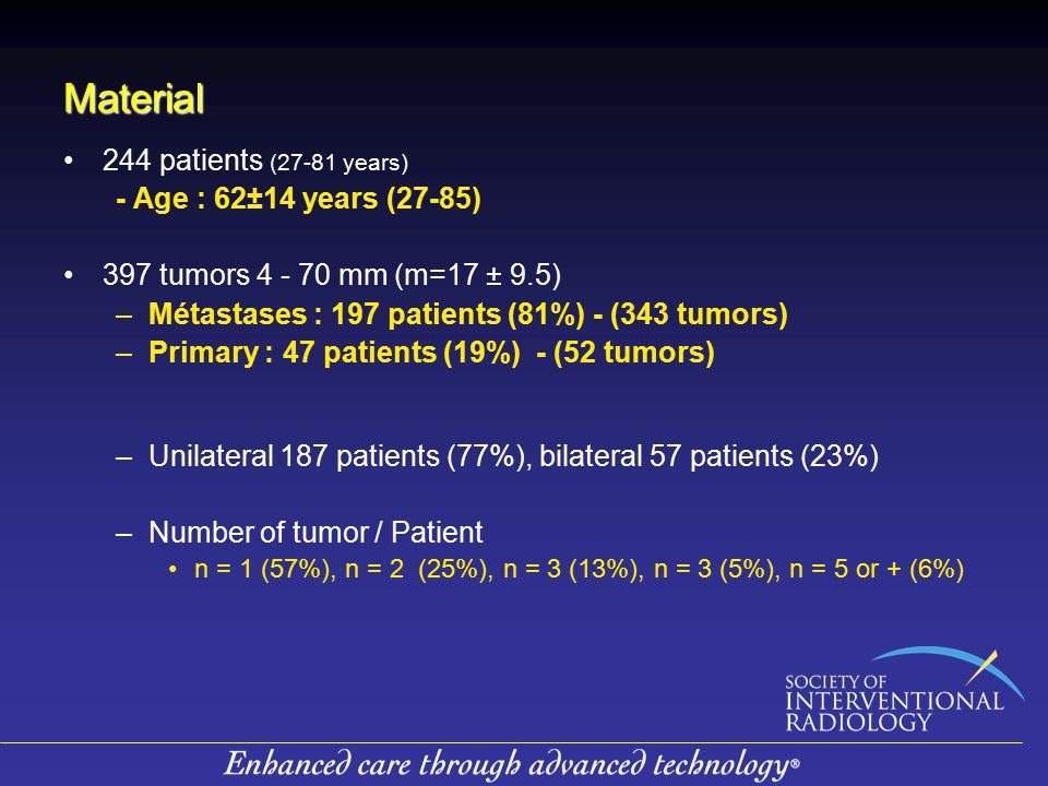 Material 244 patients (27-81 years) - Age : 62±14 years (27-85) 397 tumors 4 - 70 mm (m=17 ± 9.5) –Métastases : 197 patients (81%) - (343 tumors) –Primary : 47 patients (19%) - (52 tumors) –Unilateral 187 patients (77%), bilateral 57 patients (23%) –Number of tumor / Patient n = 1 (57%), n = 2 (25%), n = 3 (13%), n = 3 (5%), n = 5 or + (6%)