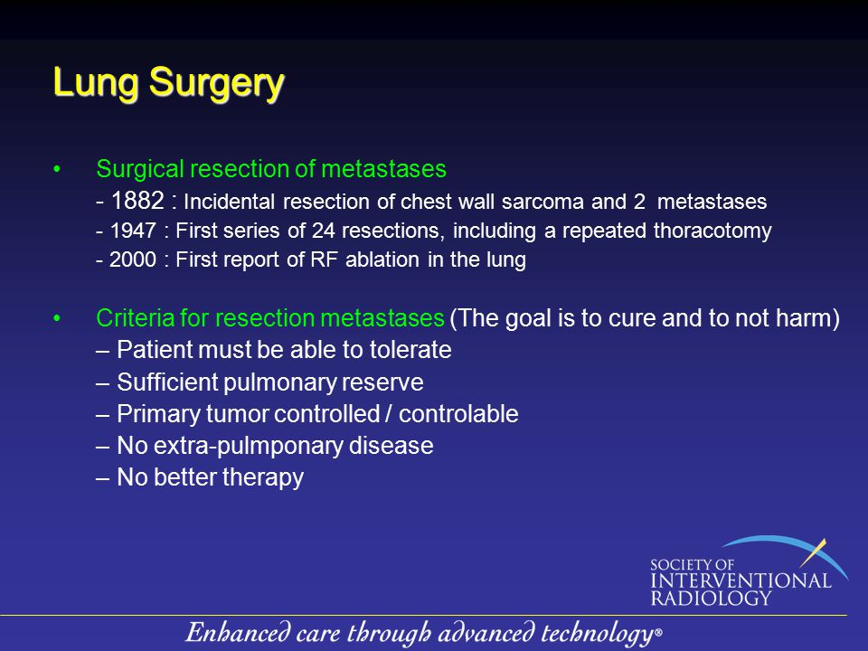 Lung Surgery Surgical resection of metastases - 1882 : Incidental resection of chest wall sarcoma and 2 metastases - 1947 : First series of 24 resections, including a repeated thoracotomy - 2000 : First report of RF ablation in the lung Criteria for resection metastases (The goal is to cure and to not harm) –Patient must be able to tolerate –Sufficient pulmonary reserve –Primary tumor controlled / controlable –No extra-pulmponary disease –No better therapy