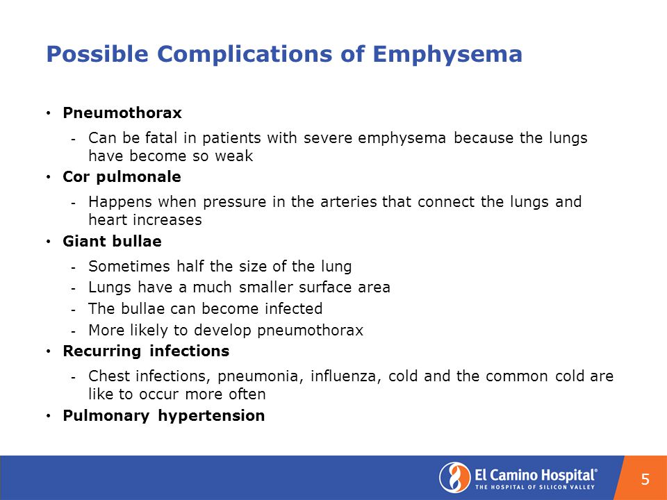 Possible Complications of Emphysema Pneumothorax ­ Can be fatal in patients with severe emphysema because the lungs have become so weak Cor pulmonale ­ Happens when pressure in the arteries that connect the lungs and heart increases Giant bullae ­ Sometimes half the size of the lung ­ Lungs have a much smaller surface area ­ The bullae can become infected ­ More likely to develop pneumothorax Recurring infections ­ Chest infections, pneumonia, influenza, cold and the common cold are like to occur more often Pulmonary hypertension 5