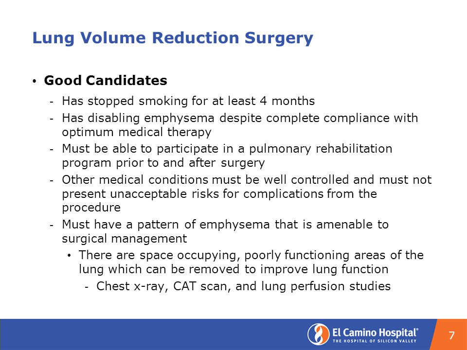 Lung Volume Reduction Surgery Good Candidates ­ Has stopped smoking for at least 4 months ­ Has disabling emphysema despite complete compliance with optimum medical therapy ­ Must be able to participate in a pulmonary rehabilitation program prior to and after surgery ­ Other medical conditions must be well controlled and must not present unacceptable risks for complications from the procedure ­ Must have a pattern of emphysema that is amenable to surgical management There are space occupying, poorly functioning areas of the lung which can be removed to improve lung function ­ Chest x-ray, CAT scan, and lung perfusion studies 7