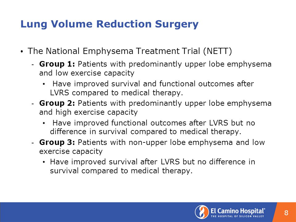 Lung Volume Reduction Surgery The National Emphysema Treatment Trial (NETT) ­ Group 1: Patients with predominantly upper lobe emphysema and low exercise capacity Have improved survival and functional outcomes after LVRS compared to medical therapy.