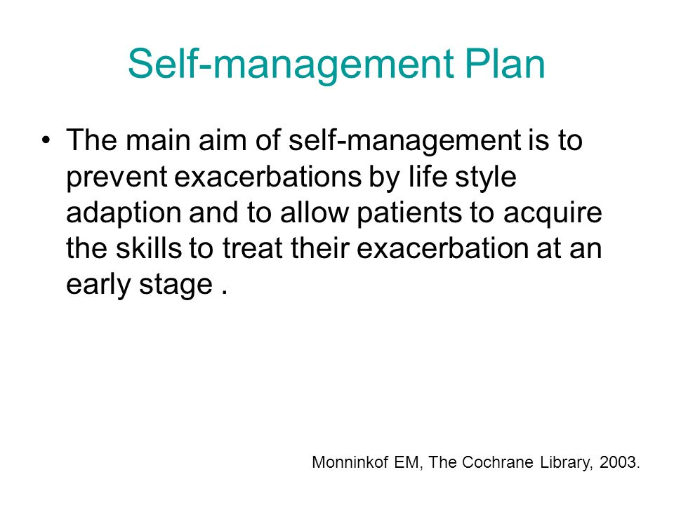 Self-management Plan The main aim of self-management is to prevent exacerbations by life style adaption and to allow patients to acquire the skills to