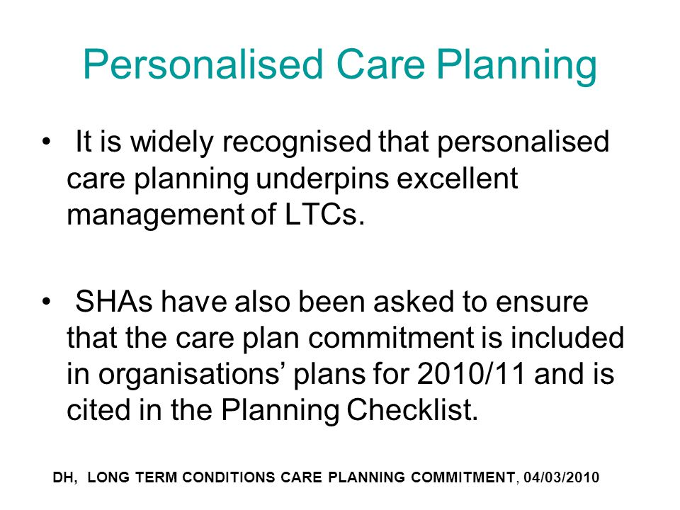 Personalised Care Planning It is widely recognised that personalised care planning underpins excellent management of LTCs. SHAs have also been asked t