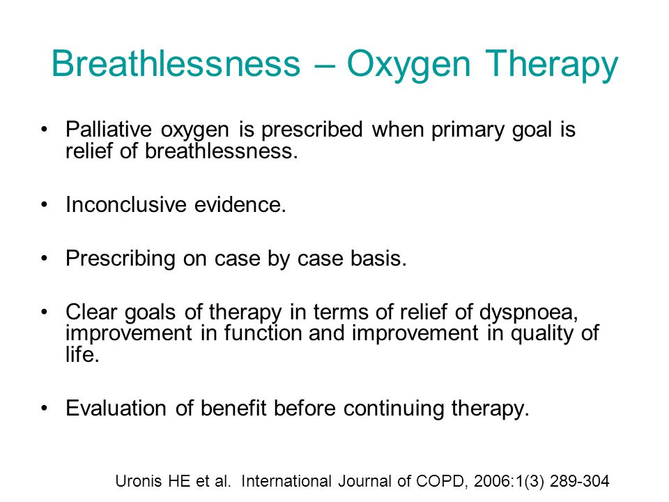 Breathlessness – Oxygen Therapy Palliative oxygen is prescribed when primary goal is relief of breathlessness. Inconclusive evidence. Prescribing on c
