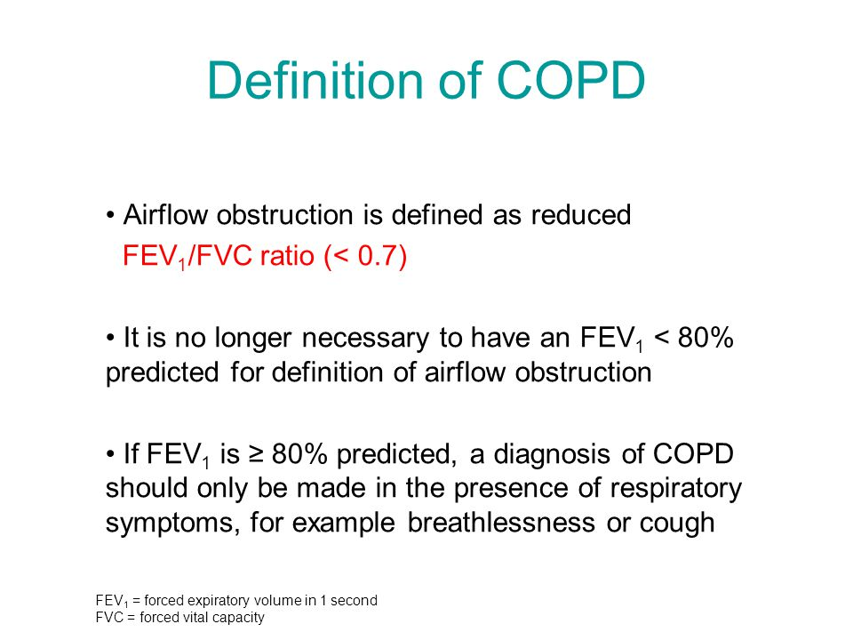 Definition of COPD Airflow obstruction is defined as reduced FEV 1 /FVC ratio (< 0.7) It is no longer necessary to have an FEV 1 < 80% predicted for d