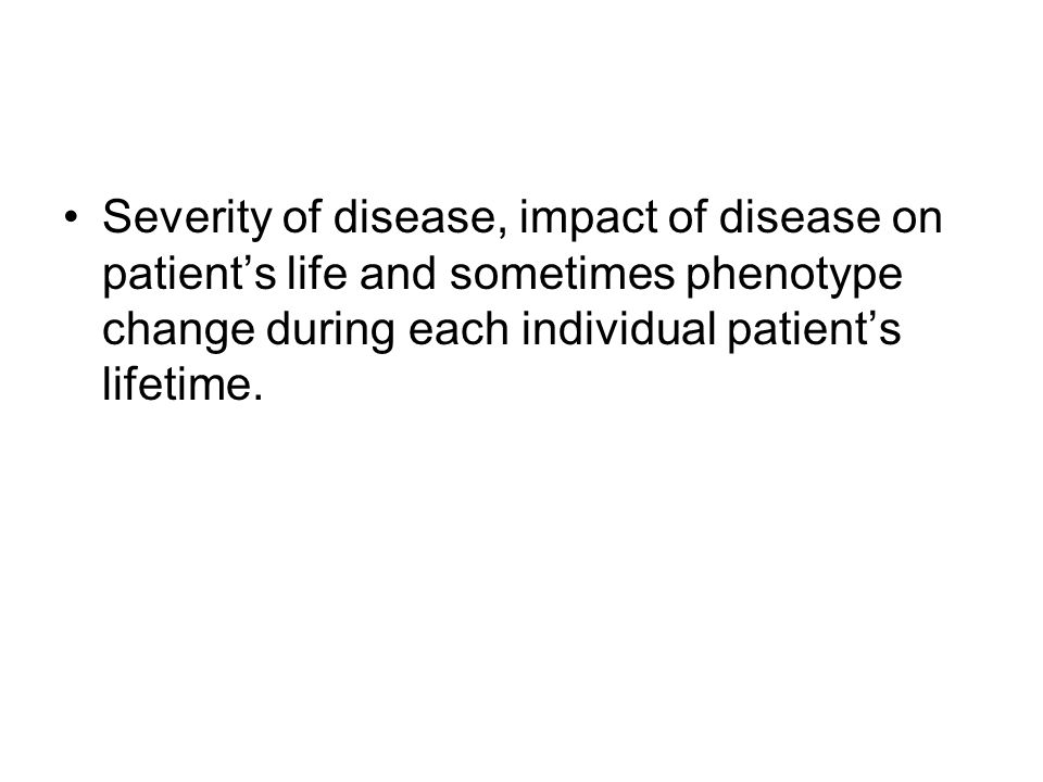 Severity of disease, impact of disease on patient's life and sometimes phenotype change during each individual patient's lifetime.