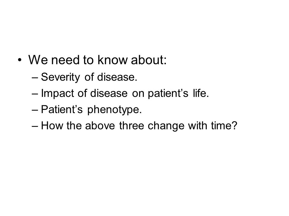We need to know about: –Severity of disease. –Impact of disease on patient's life. –Patient's phenotype. –How the above three change with time?