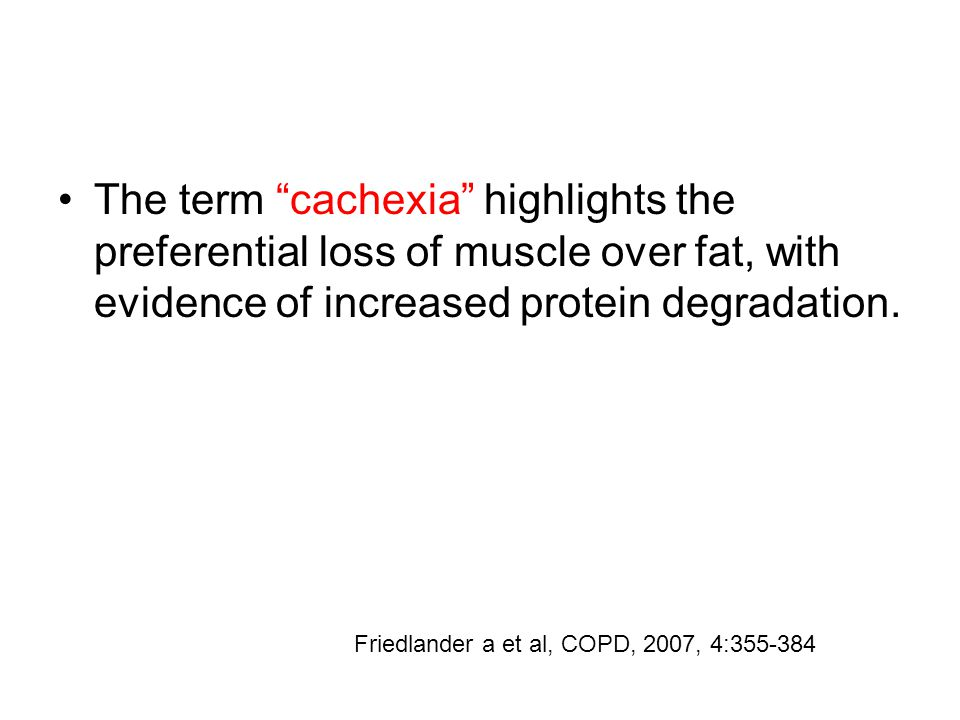 "The term ""cachexia"" highlights the preferential loss of muscle over fat, with evidence of increased protein degradation. Friedlander a et al, COPD, 20"