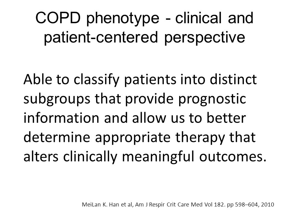 COPD phenotype - clinical and patient-centered perspective MeiLan K. Han et al, Am J Respir Crit Care Med Vol 182. pp 598–604, 2010 Able to classify p
