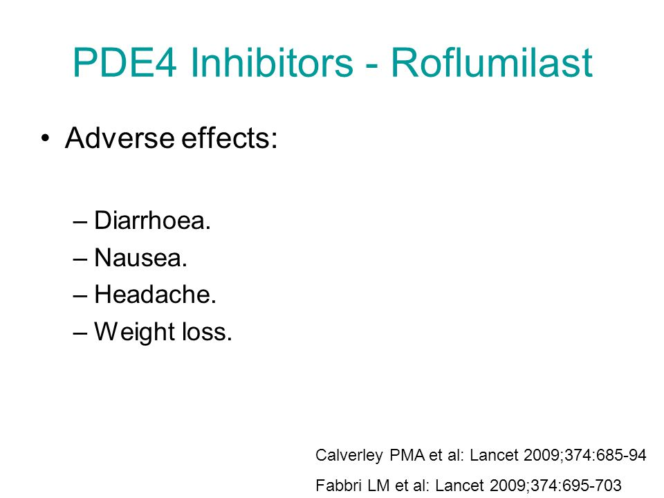 PDE4 Inhibitors - Roflumilast Adverse effects: –Diarrhoea. –Nausea. –Headache. –Weight loss. Calverley PMA et al: Lancet 2009;374:685-94 Fabbri LM et