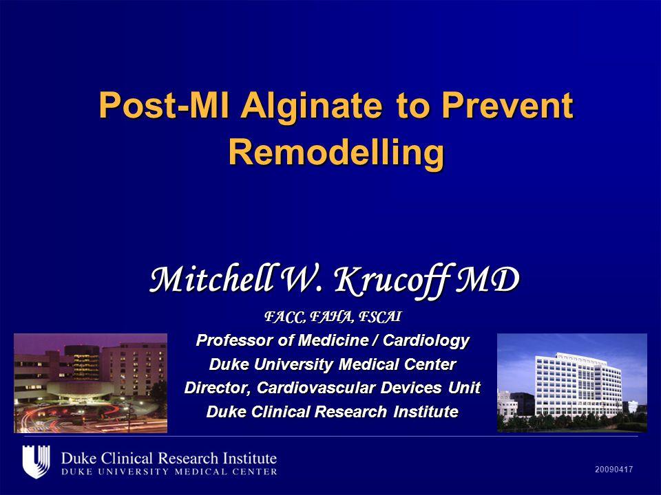20090417 Post-MI Alginate to Prevent Remodelling Mitchell W. Krucoff MD FACC, FAHA, FSCAI Professor of Medicine / Cardiology Duke University Medical C