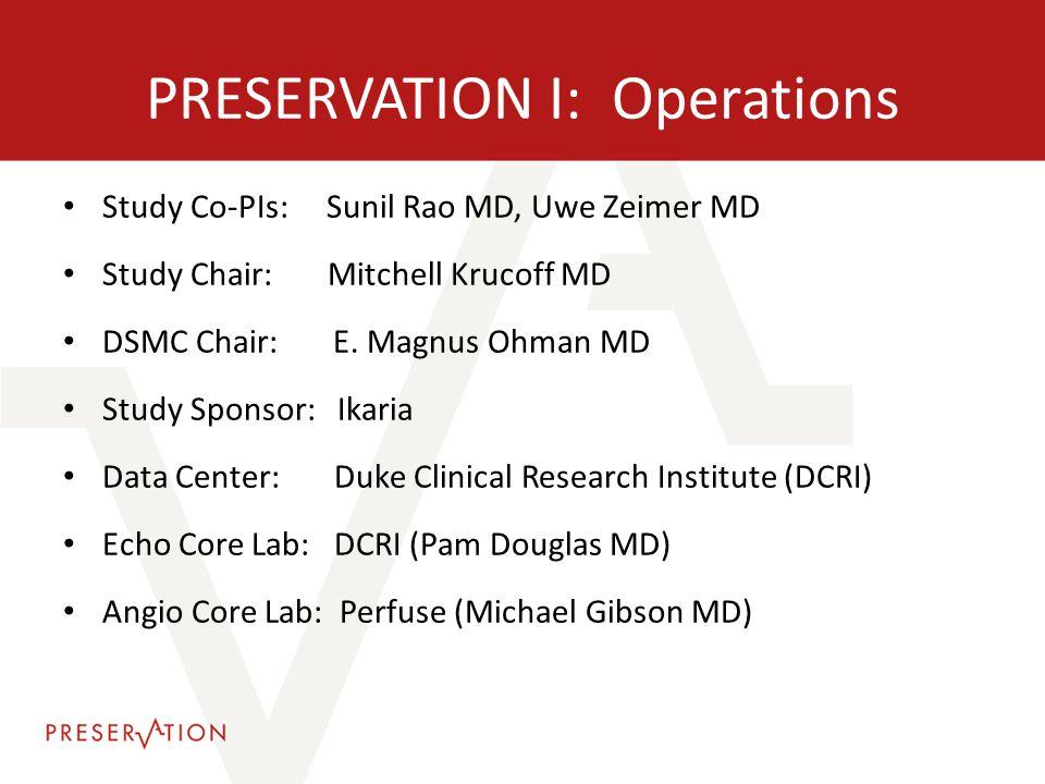 PRESERVATION I: Operations Study Co-PIs: Sunil Rao MD, Uwe Zeimer MD Study Chair: Mitchell Krucoff MD DSMC Chair: E. Magnus Ohman MD Study Sponsor: Ik