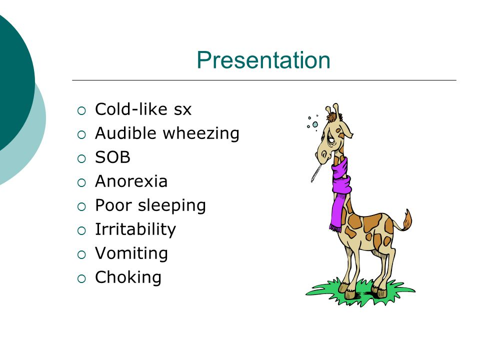 Presentation  Cold-like sx  Audible wheezing  SOB  Anorexia  Poor sleeping  Irritability  Vomiting  Choking