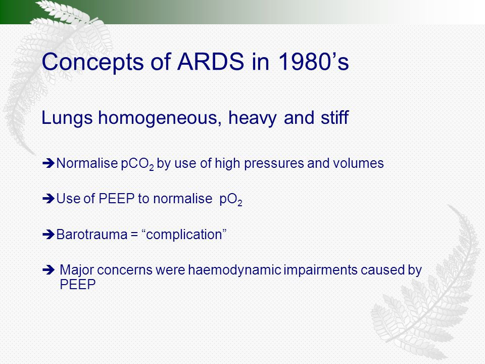 Concepts of ARDS in 1980's Lungs homogeneous, heavy and stiff  Normalise pCO 2 by use of high pressures and volumes  Use of PEEP to normalise pO 2  Barotrauma = complication  Major concerns were haemodynamic impairments caused by PEEP