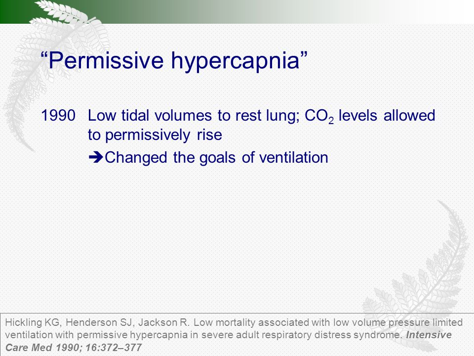 Permissive hypercapnia 1990Low tidal volumes to rest lung; CO 2 levels allowed to permissively rise  Changed the goals of ventilation Hickling KG, Henderson SJ, Jackson R.