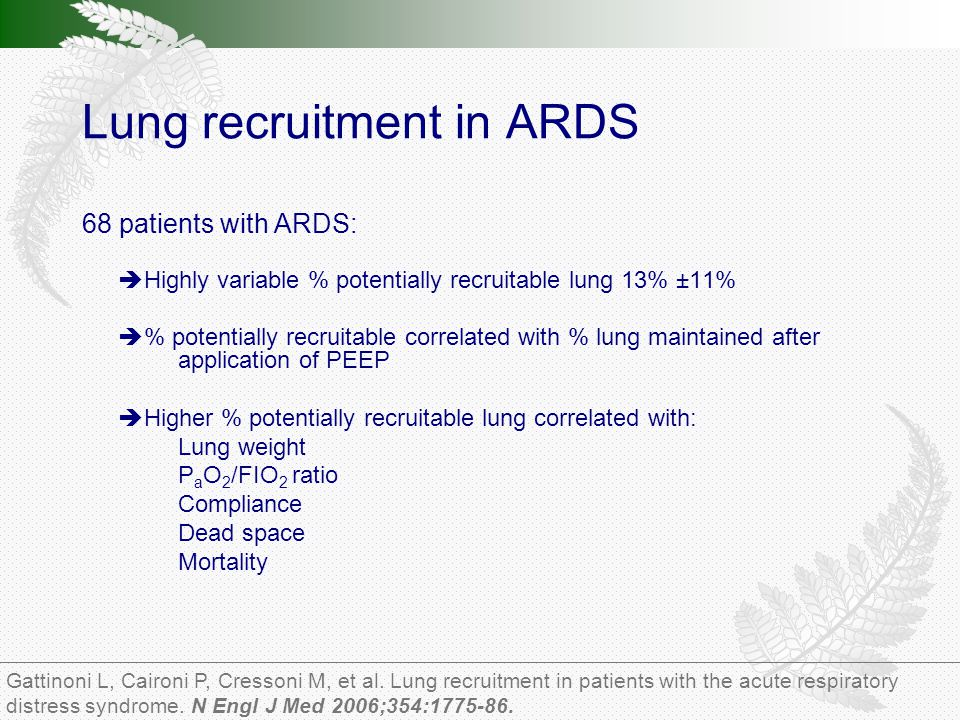 Lung recruitment in ARDS 68 patients with ARDS:  Highly variable % potentially recruitable lung 13% ±11%  % potentially recruitable correlated with % lung maintained after application of PEEP  Higher % potentially recruitable lung correlated with: Lung weight P a O 2 /FIO 2 ratio Compliance Dead space Mortality Gattinoni L, Caironi P, Cressoni M, et al.