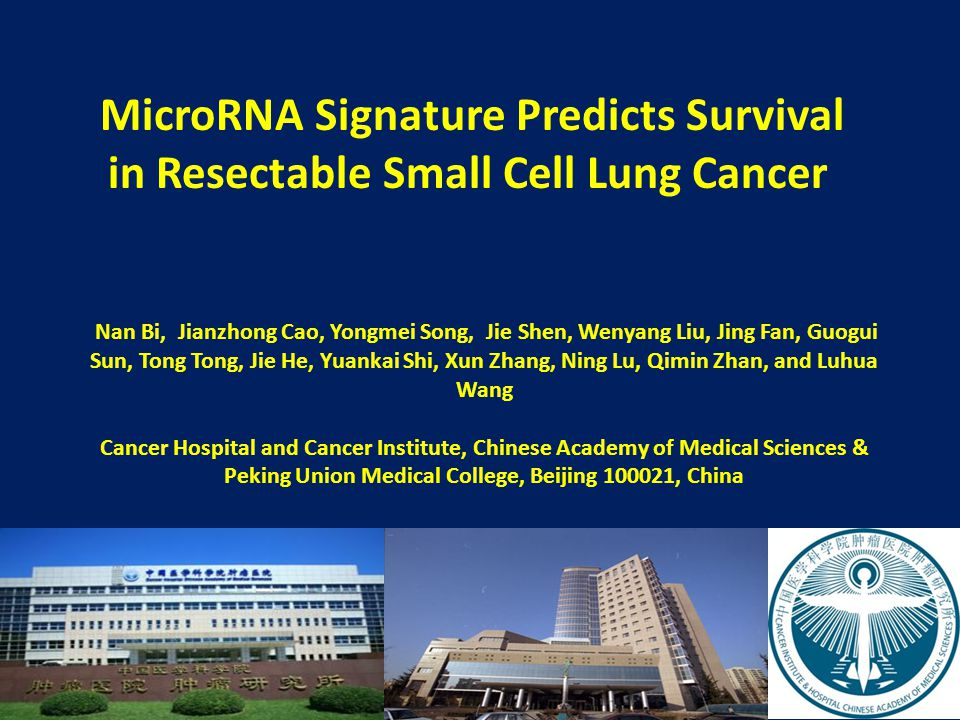 MicroRNA Signature Predicts Survival in Resectable Small Cell Lung Cancer Nan Bi, Jianzhong Cao, Yongmei Song, Jie Shen, Wenyang Liu, Jing Fan, Guogui Sun, Tong Tong, Jie He, Yuankai Shi, Xun Zhang, Ning Lu, Qimin Zhan, and Luhua Wang Cancer Hospital and Cancer Institute, Chinese Academy of Medical Sciences & Peking Union Medical College, Beijing 100021, China