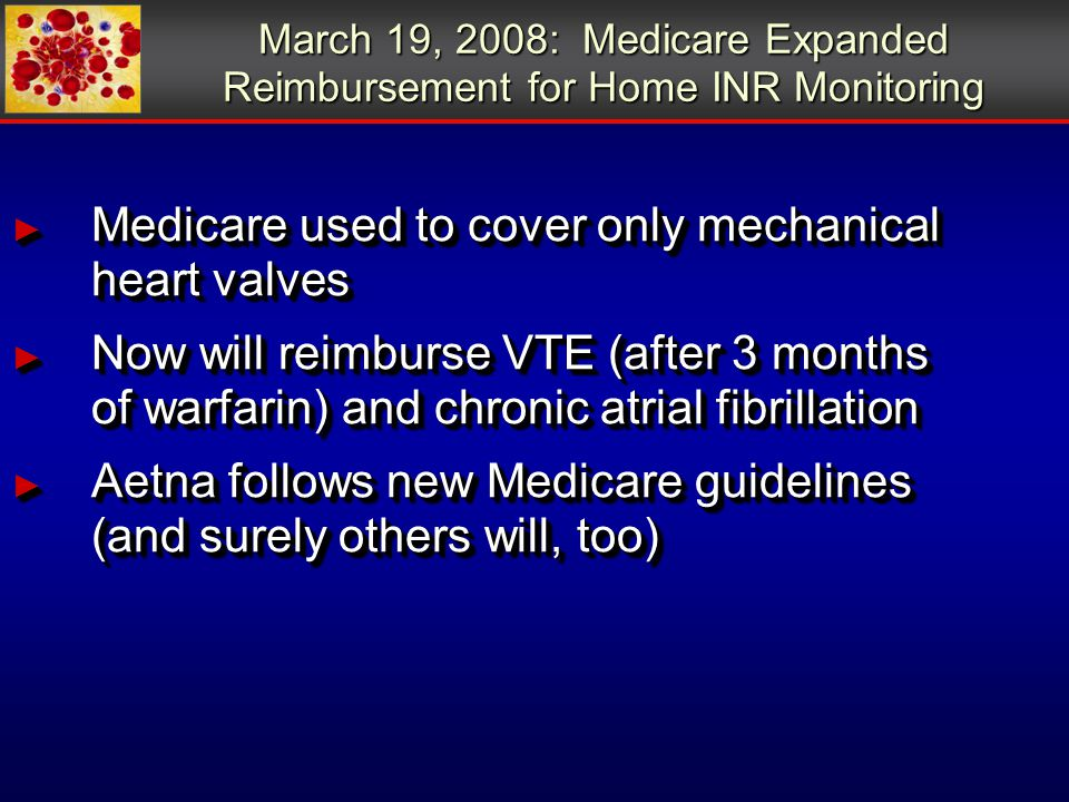 March 19, 2008: Medicare Expanded Reimbursement for Home INR Monitoring ► Medicare used to cover only mechanical heart valves ► Now will reimburse VTE (after 3 months of warfarin) and chronic atrial fibrillation ► Aetna follows new Medicare guidelines (and surely others will, too) ► Medicare used to cover only mechanical heart valves ► Now will reimburse VTE (after 3 months of warfarin) and chronic atrial fibrillation ► Aetna follows new Medicare guidelines (and surely others will, too)