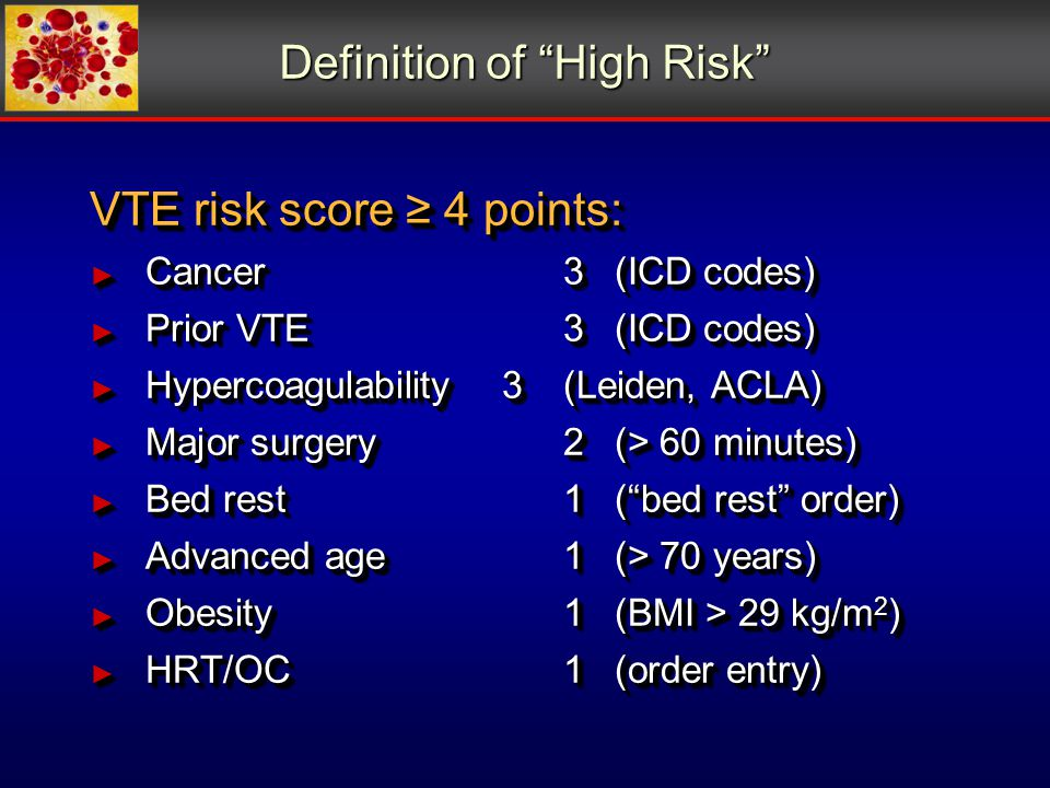 Definition of High Risk VTE risk score ≥ 4 points: ► Cancer3(ICD codes) ► Prior VTE3(ICD codes) ► Hypercoagulability3(Leiden, ACLA) ► Major surgery2(> 60 minutes) ► Bed rest1( bed rest order) ► Advanced age1(> 70 years) ► Obesity1(BMI > 29 kg/m 2 ) ► HRT/OC1(order entry) VTE risk score ≥ 4 points: ► Cancer3(ICD codes) ► Prior VTE3(ICD codes) ► Hypercoagulability3(Leiden, ACLA) ► Major surgery2(> 60 minutes) ► Bed rest1( bed rest order) ► Advanced age1(> 70 years) ► Obesity1(BMI > 29 kg/m 2 ) ► HRT/OC1(order entry)